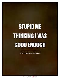 Not Good Enough Quotes Best Not Good Enough Quotes Sayings Not Good Enough Picture Quotes