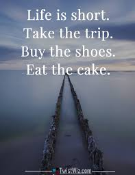 Take The Trip Buy The Shoes Eat The Cake Psychology Quotes
