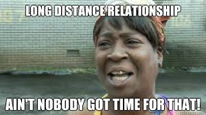 long distance relationship Ain't nobody got time for that ... via Relatably.com