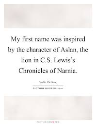 Narnia Quotes Custom My First Name Was Inspired By The Character Of Aslan The Lion