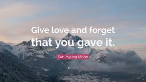 "Forget Love Quotes New Sun Myung Moon Quote ""Give Love And Forget That You Gave It"" 48"