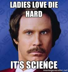 LADIES LOVE DIE HARD IT'S SCIENCE - Ron Burgundy | Meme Generator via Relatably.com