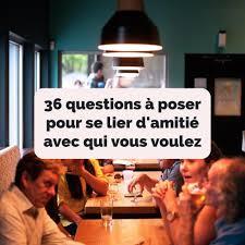 36 Questions à Poser Pour Se Lier Damitié Avec Qui Vous Voulez