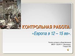 Презентация по истории на тему quot Контрольная работа Европа в  КОНТРОЛЬНАЯ РАБОТА Европа в 12 15 вв Учитель истории и обществознания МБ