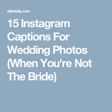 Wedding Photo Captions 15 Perfect Instagram Captions To Post When Youre A Bridesmaid