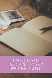 travel essay here are tips for writing it well tips for writing a cogent essay on your travel