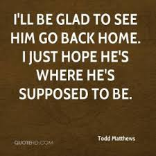 todd matthews quote ill be glad to see him go back home i just hope he