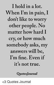 Im Fine Quotes Simple I Hold In A Lot When I'm In Pain I Don't Like To Worry Other People