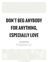 I Don't Beg Quotes Don't beg anybody for anything especially love Picture Quotes 13 9050