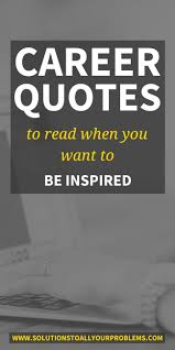 Career Quotes To Read When You Want To Be Inspired Solutions To