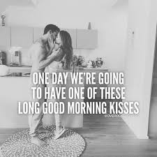Good Morning Kiss Images With Quotes Best Of One Day We're Going To Have One Of These Long Good Morning Kisses