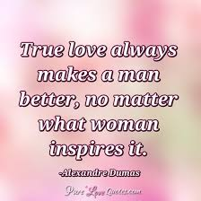 True Love Always Makes A Man Better No Matter What Woman Inspires Beauteous How A Man Should Love A Woman Quotes