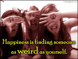 Funny Quotes About Finding Yourself Best Of Happiness Is Finding Someone As Weird As Yourself Popular