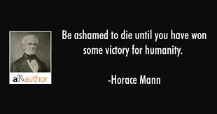 Be Ashamed To Die Until You Have Won Some Quote Enchanting Horace Mann Quotes