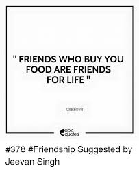 Quotes About Food And Friendship Fascinating FRIENDS WHO BUY YOU FOOD ARE FRIENDS II FOR LIFE UNKNOWN EpIC Quotes