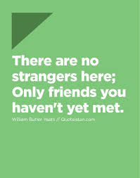 there are no strangers here only friends you haven t yet met