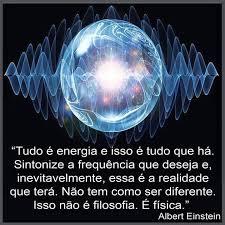 Resultado de imagem para Tudo é energia e isso é tudo o que há. Sintonize a frequência que você deseja e, inevitavelmente, essa é a realidade que você terá. Não tem como ser diferente. Isso não é filosofia. É Física.