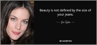 Quotes About Size And Beauty Best of Liv Tyler Quote Beauty Is Not Defined By The Size Of Your Jeans