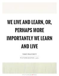 Live And Learn Quotes Inspiration We Live And Learn Or Perhaps More Importantly We Learn And Live