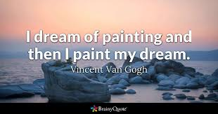 My Dreams Quotes Best of I Dream Of Painting And Then I Paint My Dream Vincent Van Gogh