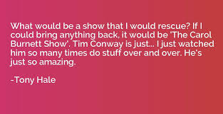 What Would Be A Show That I Would Rescue If I Could Bring Anything Stunning Bring Him Back Quotes
