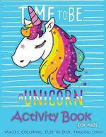 time to be a unicorn activity book for kids mazes coloring dot to