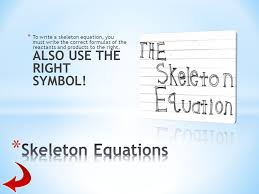 to write a skeleton equation you must write the correct formulas of the reactants and