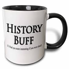 this high gloss ceramic mug holds 11 ounces of a history buff s favorite hot beverage while delivering a simple truism i d find you more interesting if