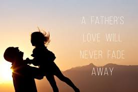 A Father's Love Will Never Fade Away Life Hope Truth Inspiration Father Love