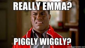 Really Emma? Piggly wiggly? - Kevin hart too | Meme Generator via Relatably.com