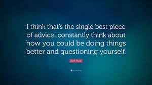 "Quotes About Questioning Yourself Best Of Elon Musk Quote ""I Think That's The Single Best Piece Of Advice"