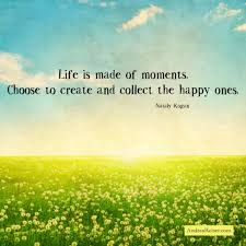 Moments Quotes Fascinating Life Is Made Of Moments Choose To Create And Collect The Happy Ones