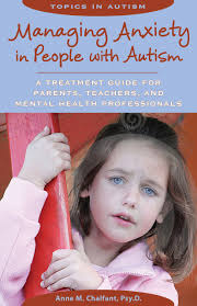 managing anxiety in people autism a treatment guide for managing anxiety in people autism a treatment guide for parents teachers and mental health professionals topics in autism anne m chalfant psy
