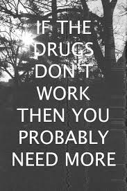 Quotes About Drugs IF THE DRUGS DON'T WORK THEN YOU PROBABLY NEED MORE Cufk tish sips 69