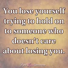 You Lose Yourself Trying To Hold On To Someone Who Doesn't Care Impressive Trying Quotes
