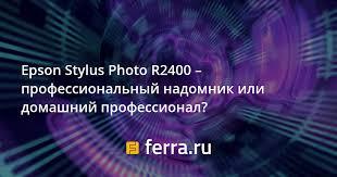 <b>Epson Stylus Photo</b> R2400 – профессиональный надомник или ...