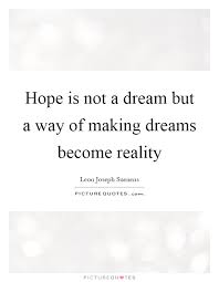 Dreams Become Reality Quotes Best Of Hope Is Not A Dream But A Way Of Making Dreams Become Reality