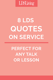We have the comforting knowledge that will be with them for all eternity. 8 Lds Quotes On Service Perfect For Any Talk Or Lesson Lds Living