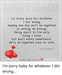 I'm Sorry Baby For Whatever I Did Wrong Hoping One Day We'll Be Awesome Im Sorry Love Quotes