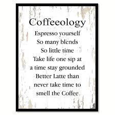 Coffeeology Espresso Yourself So Many Blends So Little Time Take Life One Sip At A Time Stay Grounded Better Latte Than Never Take Time To Smell The