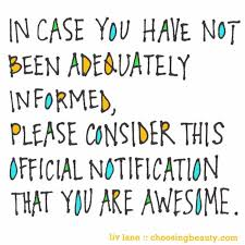 In Case You Have Not Been Adequately Informed Please Consider This Stunning You Are Amazing Quotes