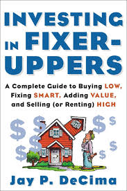 Investing In Fixer Uppers A Complete Guide To Buying Low Fixing Smart Adding Value And Selling Or Renting High Decima Jay 0639785382324 Amazon Com Books