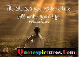 The Choice Quotes Choice Quotes The Choice You Make In Life By Michael Josephson 22