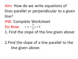 aim how do we write equations of lines parallel or perpendicular to a given line