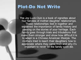 the joy luck club author amy tan plot do not write the joy luck  plot do not write the joy luck club is a book of vignettes about four