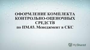 Презентация на тему Разработка КОС для профессионального модуля  12 ОФОРМЛЕНИЕ КОМПЛЕКТА КОНТРОЛЬНО ОЦЕНОЧНЫХ СРЕДСТВ по ПМ 03 Менеджмент в СКС