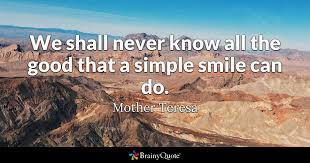 we shall never know all the good that a simple smile can do mother