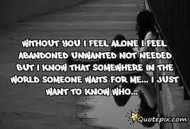 I Feel Alone Quotes Without You I Feel Alone I Feel Abandonedunwanted QuotePix 69