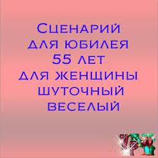 Сценарий для юбилея лет для женщины шуточный веселый Всегда  Сценарий для юбилея 55 лет для женщины шуточный веселый