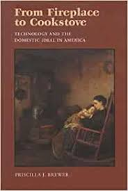 From Fireplace to Cookstove: Technology and the Domestic Ideal in America:  Brewer, Priscilla: 9780815606505: Amazon.com: Books